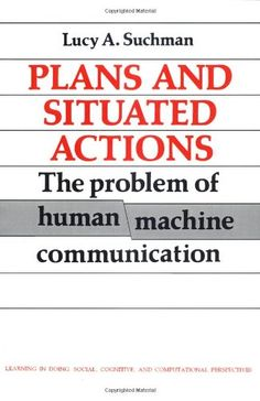 Plans and Situated Actions: The Problem of Human-Machine ...