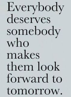 True...so True! Everybody deserves somebody who makes them look forward to tomorrow! #quotes #inspiration