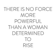 Be a powerful force a woman determined to rise.