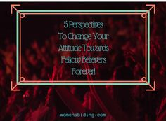 5-Perspectives-to-Change-attitude-fellow-believers-forever-womenabiding
