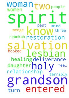 Salvation, deliverance, healing, and restoration, and - Salvation, deliverance, healing, and restoration, and Baptism in the Holy Spirit for Rebekah and my grandson. She has entered a relationship with a lesbian. She is emotionally hooked on this older woman. In my spirit I know there is something terribly wrong with the mind and loins of this person she has entered a lesbian relationship with. I treat these people with respect and show kindness in the hope God will intervene. This woman…