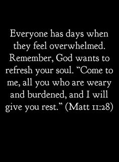 "Everyone has days when they feel overwhelmed. Remember, God wants to refresh your soul. ""Come to Me, all you who are weary and burdened, and I will give you rest."" ~ Matt. 11:28  ............Tumblr"