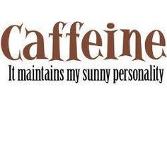 Caffeine: it maintains my sunny personality!