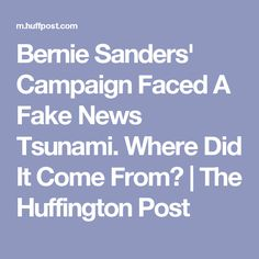 Bernie Sanders' Campaign Faced A Fake News Tsunami. Where Did It Come From?   The Huffington Post
