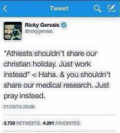 "Atheism, Religion, Christianity, God is Imaginary, Holidays, Prayer, Ricky Gervais. ""Atheists shouldn't share our christian holiday. Just work instead."" Haha & you shouldn't share our medical research. Just pray instead."