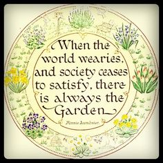 When the world wearies and society ceases to satisfy, there is always the Garden.
