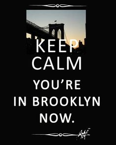 KEEP CALM YOU ARE IN BROKLYN NOW
