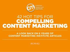 42 Hot Tips for Compelling Content Marketing - A look back on 6 years of Content Marketing Institute articles