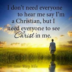✟ ♥ ✞ ♥ ✟  (I don't need everyone to hear me say I am Christian, but I need everyone to see CHRIST in me.)  ✟ ♥ ✞ ♥ ✟ This is my prayer - Please let everyone to see My Lord and Savior, Jesus Christ, in me so they will want what they see in me. ✟ ♥ ✞ ♥ ✟