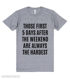 Those first 5 days after the weekend are always the hardest T-Shirt #Skreened