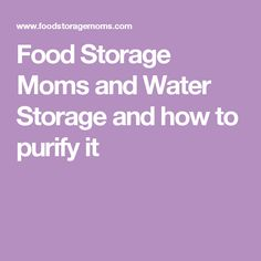 Food Storage Moms and Water Storage and how to purify it