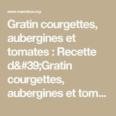 Gratin courgettes, aubergines et tomates : Recette d'Gratin courgettes, aubergines et tomates - Marmiton