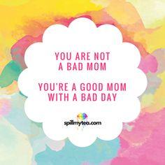 You are not a bad mom. You're a good mom with a bad day. | Quote | SpillMyTea.com