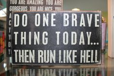 ...be brave