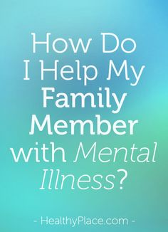 How do you help a family member with mental illness? These mental health resources are invaluable in helping a family member with mental illness.   www.HealthyPlace.com