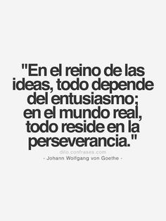 """""""En el reino de las ideas, todo depende del entusiasmo; en el mundo real, todo reside en la perseverancia.""""- Johann Wolfgang von Goethe -"""
