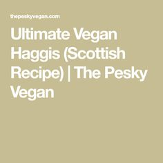 Ultimate Vegan Haggis (Scottish Recipe) | The Pesky Vegan