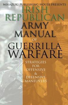 Irish Republican Army Manual of Guerrilla Warfare: IRA Strategies for Guerrilla Warfare by Irish Republican Army, http://www.amazon.com/dp/1937981851/ref=cm_sw_r_pi_dp_b-Xtrb1Y3NYZV