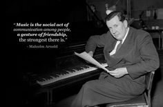 "Malcolm Arnold: ""Music is the social act of communication among people, a gesture of friendship, the strongest there is."""