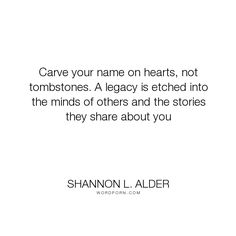 """Shannon L. Alder - """"Carve your name on hearts, not tombstones. A legacy is etched into the minds of others..."""". life, death, dying, life-lessons, charity, purpose, goals, kindness, stories, story, death-and-dying, legacy, hearts, eulogy, epitaph, speeches, achievements, commencement-speech, funerals, gravestone, life-missions, life-purpose, tombstones, tribute"""