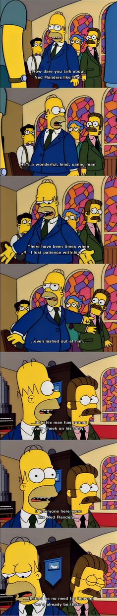 If everyone here were like Ned Flanders there'd be no need for heaven, we'd already be there. - See more at: http://bestofsimpson.com/