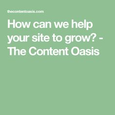 How can we help your site to grow? - The Content Oasis