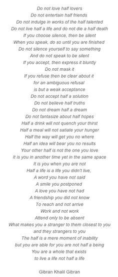 """Do not love half lovers... Do not live half a life... Do not believe half… A great peace by Gibran Khalil Gibran"