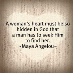 A woman's heart musty be so buried in Gods heart that a man must seek Him to find her
