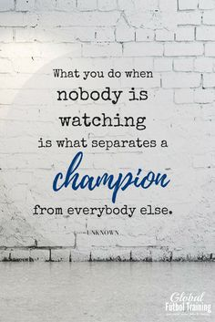 """What you do when nobody is watching is what seperates a champion from everybody else."" soccer quotes, sports quotes."