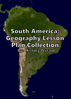 South American Geography Lesson Plan Collection by History Wizard