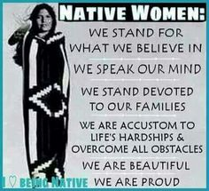 Native American Women: we stand for what we believe in; we speak our ming; we ate accustomed to life's hardships and overcome all obstacles....