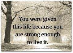 You were given this life because you are strong enough to live it. - Something to think about! Great Quotes, Quotes To Live By, Me Quotes, Motivational Quotes, Inspirational Quotes, Simply Quotes, Inspire Quotes, Uplifting Quotes, Photo Quotes