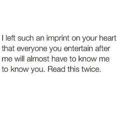 I always leave an imprint on their heart. I've never had an ex that didn't want me back