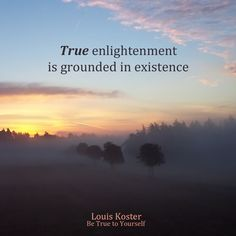 True enlightenment is grounded in existence. Dr. Louis Koster. http://www.louiskoster.com/free-ebook
