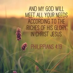 And my God will meet all your needs according to the riches of his glory in Christ Jesus. (‭Philippians‬ ‭4‬:‭19‬ NIV)