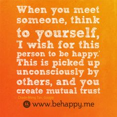 When you meet someone, think to yourself,  'I wish for this person to be happy.'  This is picked up unconsciously by others, and you create mutual trust