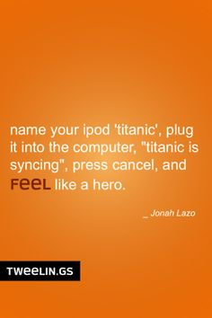 "Tweeling of the Day #66  Name your iPod ""titanic"", plug it into the computer, ""titanic is syncing"", press cancel, and feel like a hero."