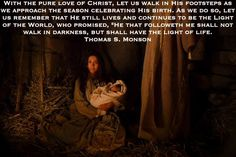 """With the pure love of Christ, let us walk in His footsteps as we approach the season celebrating His birth. As we do so, let us remember that He still lives and continues to be the Light of the World, who promised, """"He that followeth me shall not walk in darkness, but shall have the light of life.  Thomas S. Monson"""