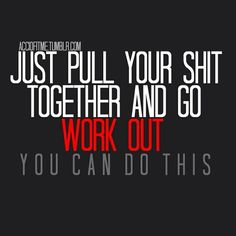 Go work out!