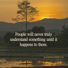 People will never truly understand something until it happens to them.