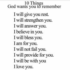 10 things #God wants you to remember: I will give you rest. I will strengthen you. I will answer you. I believe in you. I will bless you. I am for you. I will not fail you. I will provide for you. I will be with you. I love you.  #Bible #Belief #Bibleverse #Christianliving #Christ #God  #Christians #Christianwriter #Christiansingles #Christianblog #Christianity #Discipleship #Declaration #Disciple #Faith #Gospel #God #instafaith #Ministry #prayer #Praying #Pray #religion #spiritualgrowth…