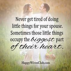 """Never get tired of doing little things for your spouse. Sometimes those little things occupy the biggest part of their heart."" -Unknown"
