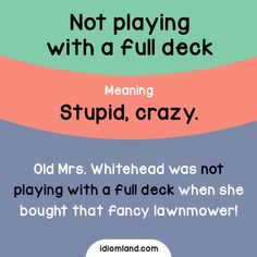 Idiom: Not playing with a full deck  Meaning: Stupid, crazy.  Example: Old Mrs. Whitehead was not playing with a full deck when she bought that fancy lawnmower!