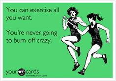 Funny Sports/Leagues Ecard: You can exercise all you want. You're never going to burn off crazy.