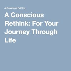 A Conscious Rethink: For Your Journey Through Life