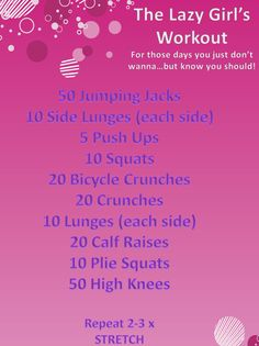 Lazy Girl Workout      Some days you know you should work out...but you just don't wanna! (Or, you don't have the time to get to the gym) .... but you know you should do something for a good sweat.     Complete this workout 2-3 times to kick your guilt and get your body moving in a healthy direction.   Don't forget to stretch after!