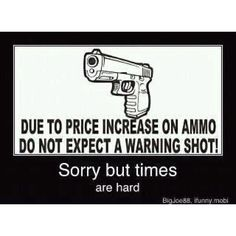 Due to price increase on ammo, don't expect a warning shot. Sorry, but times are hard.