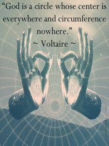 """""""God is a circle whose center is everywhere and circumference nowhere."""" ~ Voltaire -1"""