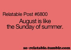 August is like the Sunday of Summer!