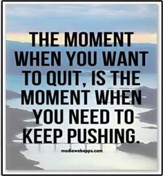 The moment when you want to quit, is the moment when you need to keep pushing (or push harder)